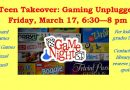 Teen Takeover: Gaming Unplugged  Friday, March 17 at 6:30 pm