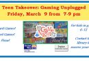 Teen Takeover: Gaming Unplugged – Friday, March 9 at 7 pm